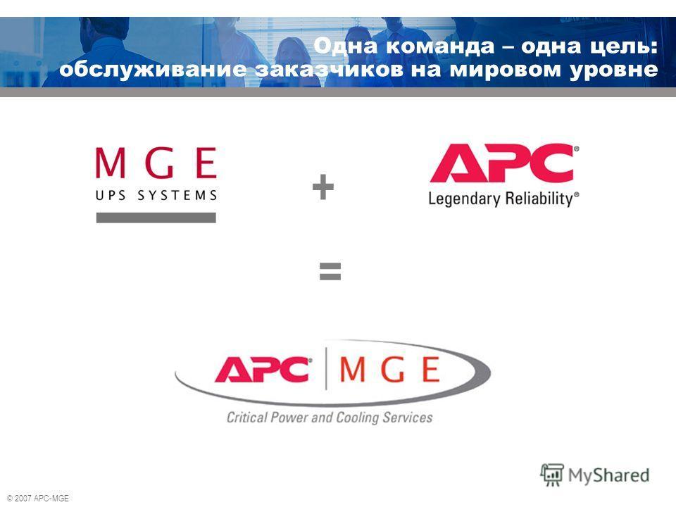 © 2007 APC-MGE Одна команда – одна цель: обслуживание заказчиков на мировом уровне + =