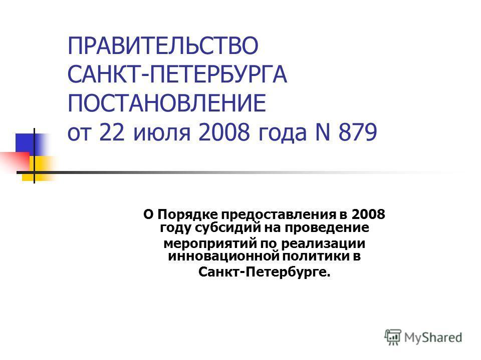 ПРАВИТЕЛЬСТВО САНКТ-ПЕТЕРБУРГА ПОСТАНОВЛЕНИЕ от 22 июля 2008 года N 879 О Порядке предоставления в 2008 году субсидий на проведение мероприятий по реализации инновационной политики в Санкт-Петербурге.