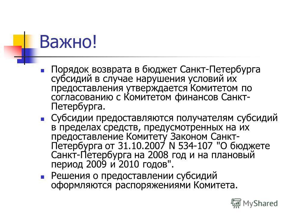 Важно! Порядок возврата в бюджет Санкт-Петербурга субсидий в случае нарушения условий их предоставления утверждается Комитетом по согласованию с Комитетом финансов Санкт- Петербурга. Субсидии предоставляются получателям субсидий в пределах средств, п