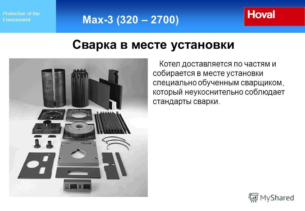 Protection of the Environment Max-3 (320 – 2700) Сварка в месте установки Котел доставляется по частям и собирается в месте установки специально обученным сварщиком, который неукоснительно соблюдает стандарты сварки.