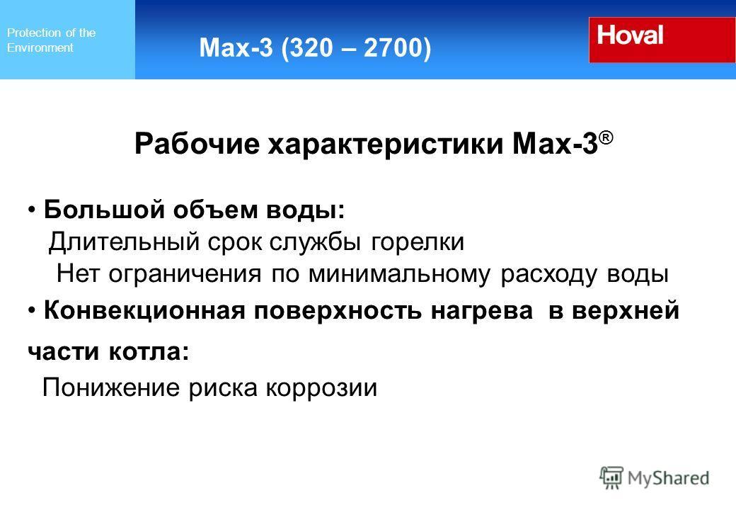 Protection of the Environment Max-3 (320 – 2700) Рабочие характеристики Max-3 ® Большой объем воды: Длительный срок службы горелки Нет ограничения по минимальному расходу воды Конвекционная поверхность нагрева в верхней части котла: Понижение риска к