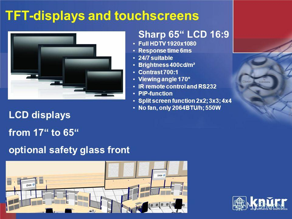 Knürr Technical Furniture TFT-displays and touchscreens LCD displays from 17 to 65 optional safety glass front Sharp 65 LCD 16:9 Full HDTV 1920x1080 Response time 6ms 24/7 suitable Brightness 400cd/m² Contrast 700:1 Viewing angle 170° IR remote contr