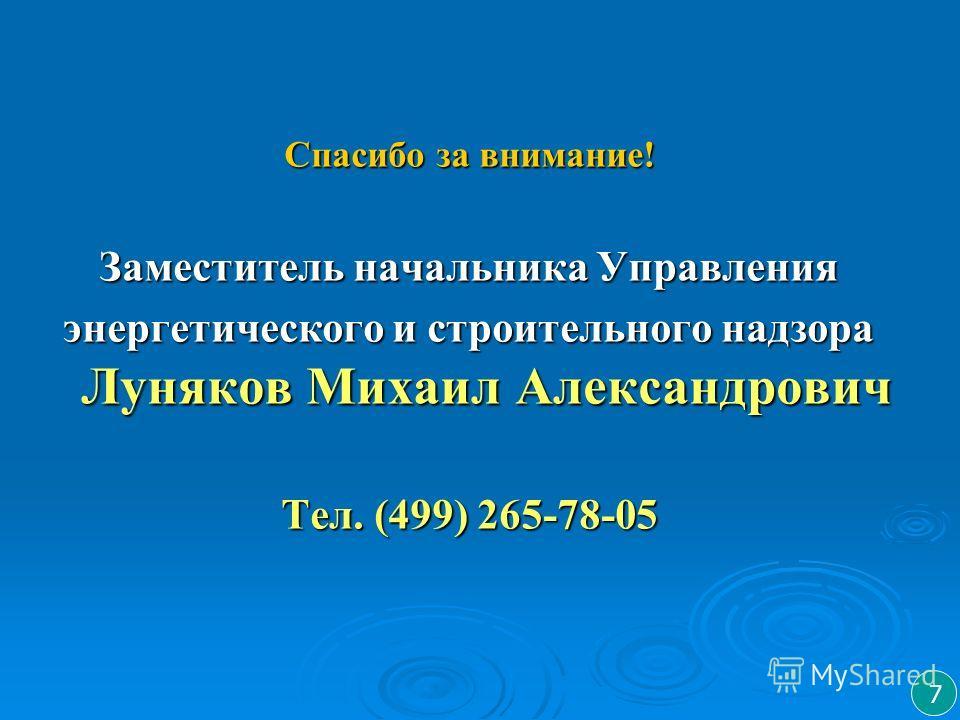 Спасибо за внимание! Заместитель начальника Управления энергетического и строительного надзора Луняков Михаил Александрович Тел. (499) 265-78-05 7