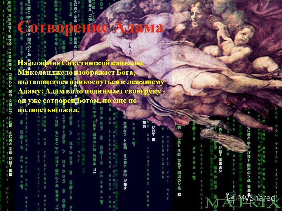 Сотворение Адама На плафоне Сикстинской капеллы Микеланджело изображает Бога, пытающегося прикоснуться к лежащему Адаму: Адам вяло поднимает свою руку - он уже сотворен Богом, но еще не полностью ожил.