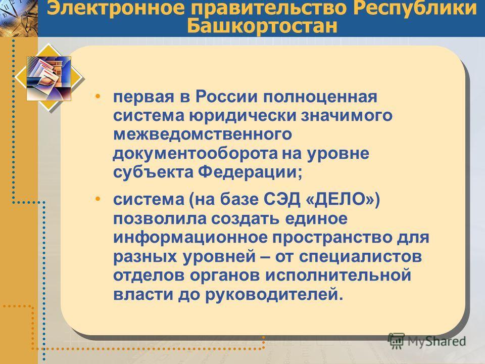 Электронное правительство Республики Башкортостан первая в России полноценная система юридически значимого межведомственного документооборота на уровне субъекта Федерации; система (на базе СЭД «ДЕЛО») позволила создать единое информационное пространс