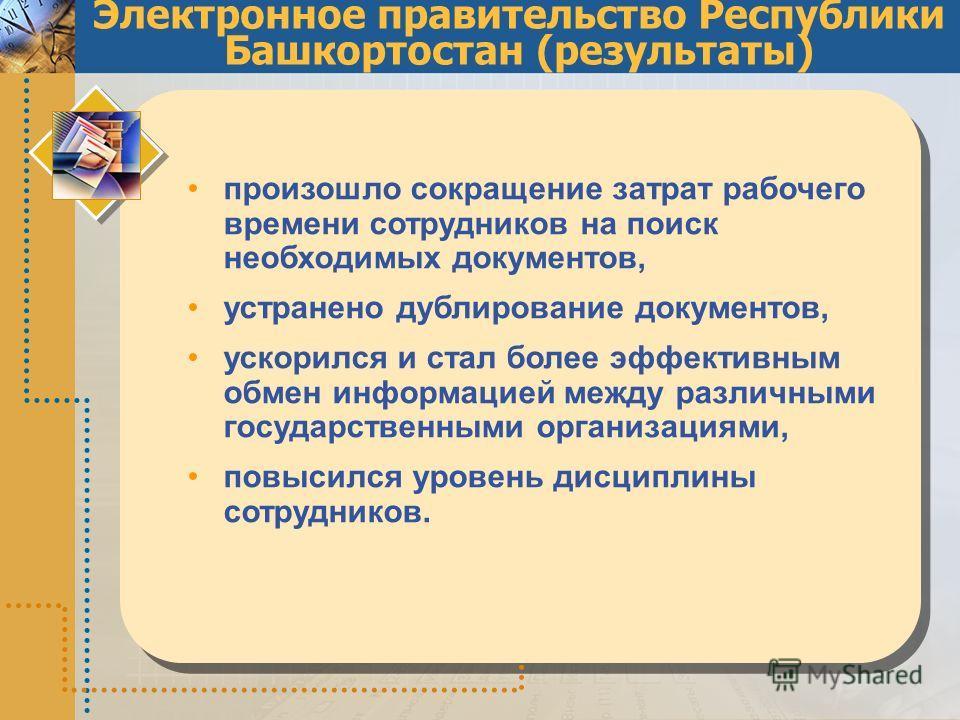 Электронное правительство Республики Башкортостан (результаты) произошло сокращение затрат рабочего времени сотрудников на поиск необходимых документов, устранено дублирование документов, ускорился и стал более эффективным обмен информацией между раз