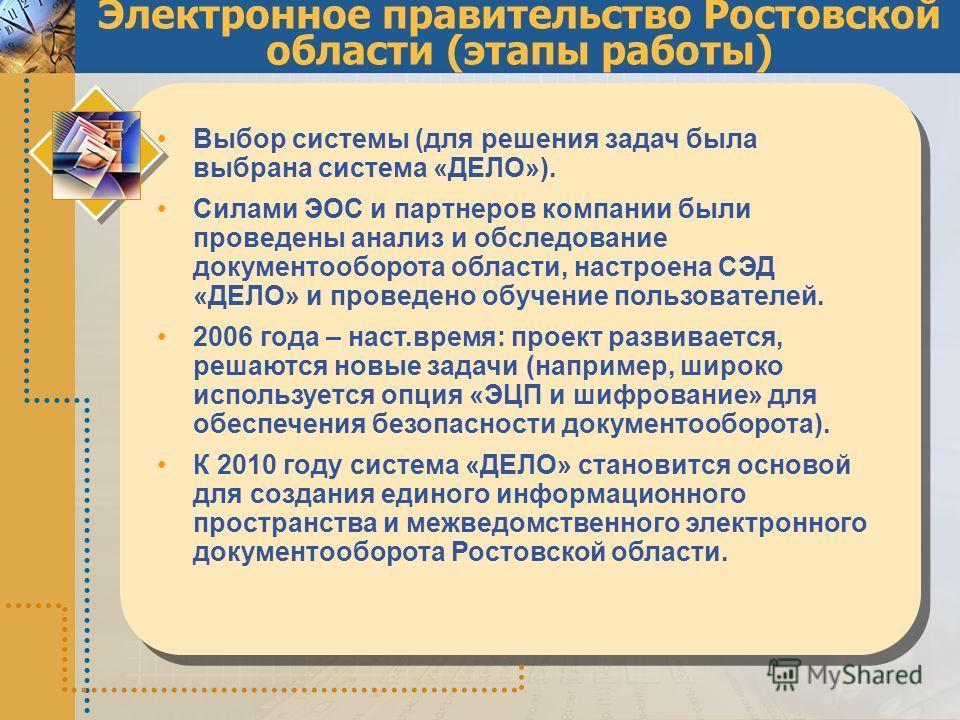 Электронное правительство Ростовской области (этапы работы) Выбор системы (для решения задач была выбрана система «ДЕЛО»). Силами ЭОС и партнеров компании были проведены анализ и обследование документооборота области, настроена СЭД «ДЕЛО» и проведено