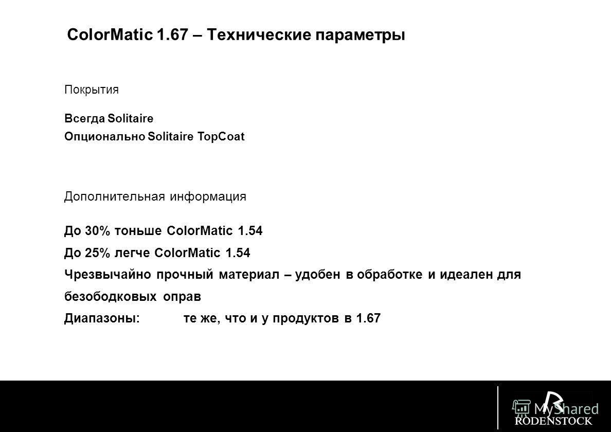 ColorMatic 1.67 – Технические параметры Технические параметры Index: 1.668 Abbe: 31,4 Плотность: 1,37 g/cm 3 UV protection100%: 400 nm Photo lacquer: прибл. 50 m Поглощение grey: 10 to 90% Поглощение brown: 10 to 85%