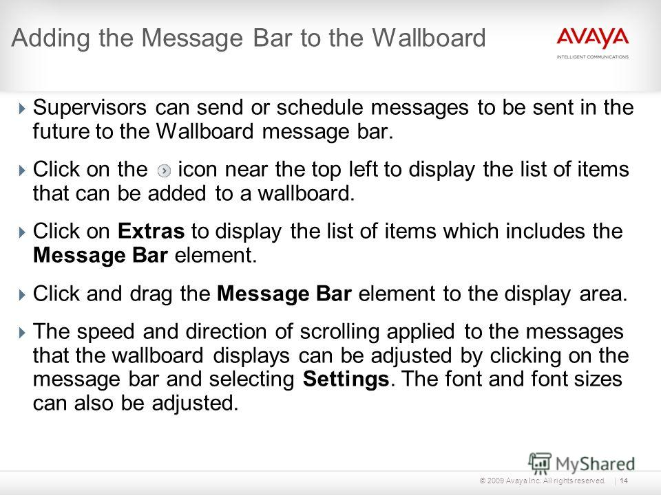 © 2009 Avaya Inc. All rights reserved. Supervisors can send or schedule messages to be sent in the future to the Wallboard message bar. Click on the icon near the top left to display the list of items that can be added to a wallboard. Click on Extras