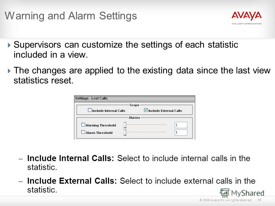 © 2009 Avaya Inc. All rights reserved.17 Warning and Alarm Settings Supervisors can customize the settings of each statistic included in a view. The changes are applied to the existing data since the last view statistics reset. – Include Internal Cal