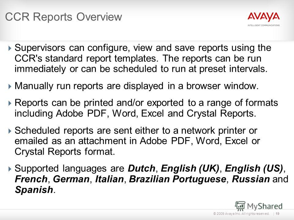 © 2009 Avaya Inc. All rights reserved.19 CCR Reports Overview Supervisors can configure, view and save reports using the CCR's standard report templates. The reports can be run immediately or can be scheduled to run at preset intervals. Manually run