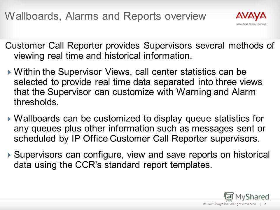 © 2009 Avaya Inc. All rights reserved.2 Wallboards, Alarms and Reports overview Customer Call Reporter provides Supervisors several methods of viewing real time and historical information. Within the Supervisor Views, call center statistics can be se