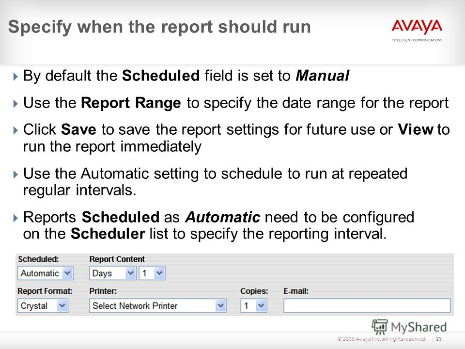 © 2009 Avaya Inc. All rights reserved.23 Specify when the report should run By default the Scheduled field is set to Manual Use the Report Range to specify the date range for the report Click Save to save the report settings for future use or View to