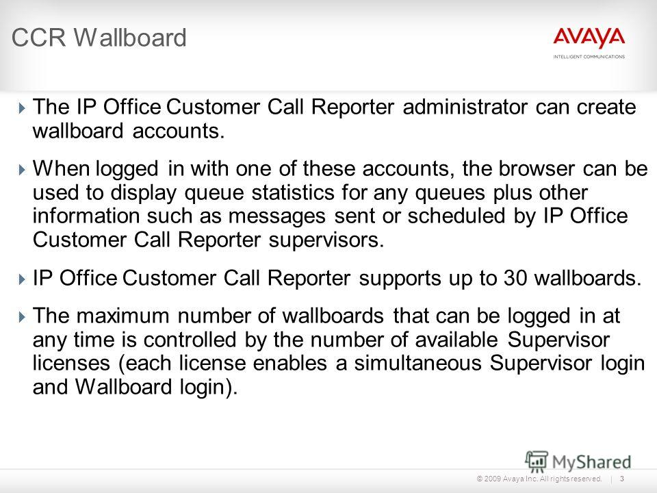 © 2009 Avaya Inc. All rights reserved.3 CCR Wallboard The IP Office Customer Call Reporter administrator can create wallboard accounts. When logged in with one of these accounts, the browser can be used to display queue statistics for any queues plus