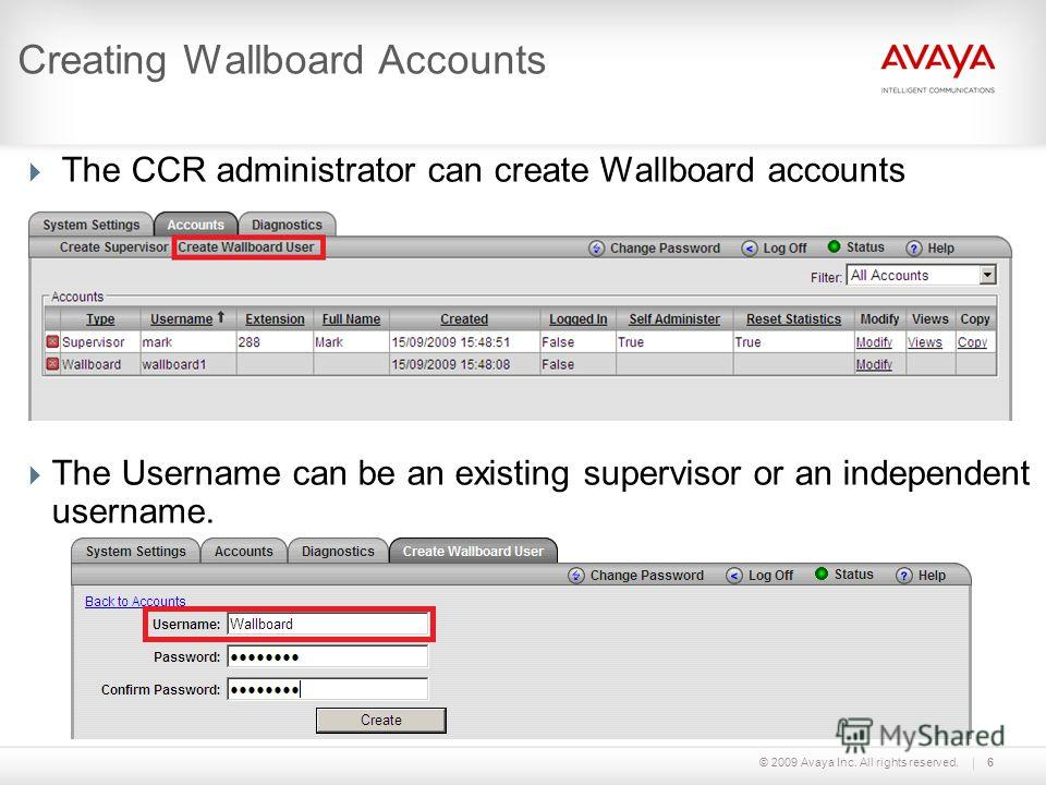 © 2009 Avaya Inc. All rights reserved.6 Creating Wallboard Accounts The CCR administrator can create Wallboard accounts The Username can be an existing supervisor or an independent username.