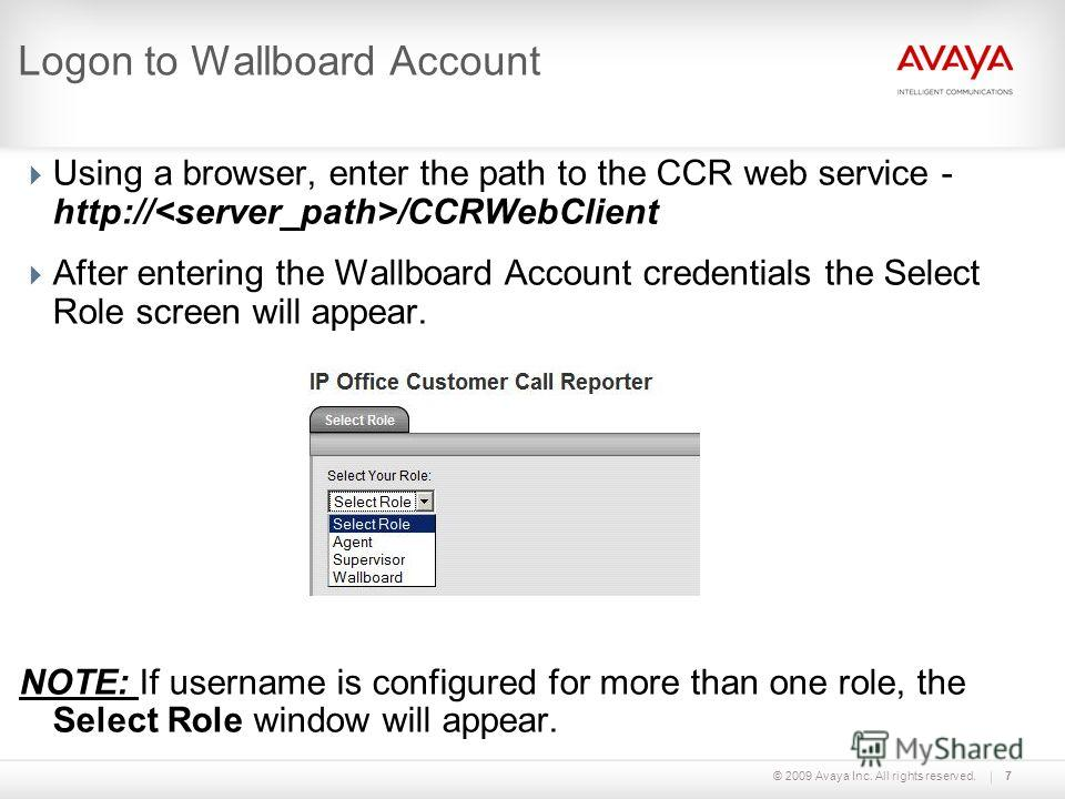 © 2009 Avaya Inc. All rights reserved.7 Logon to Wallboard Account Using a browser, enter the path to the CCR web service - http:// /CCRWebClient After entering the Wallboard Account credentials the Select Role screen will appear. NOTE: If username i