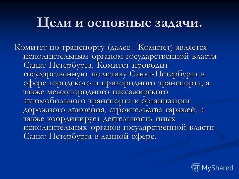 Цели и основные задачи. Комитет по транспорту (далее - Комитет) является исполнительным органом государственной власти Санкт-Петербурга. Комитет проводит государственную политику Санкт-Петербурга в сфере городского и пригородного транспорта, а также