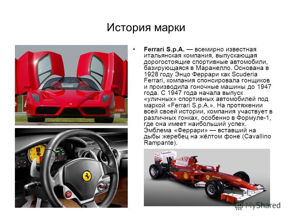 История марки Ferrari S.p.A. всемирно известная итальянская компания, выпускающая дорогостоящие спортивные автомобили, базирующаяся в Маранелло. Основана в 1928 году Энцо Феррари как Scuderia Ferrari, компания спонсировала гонщиков и производила гоно