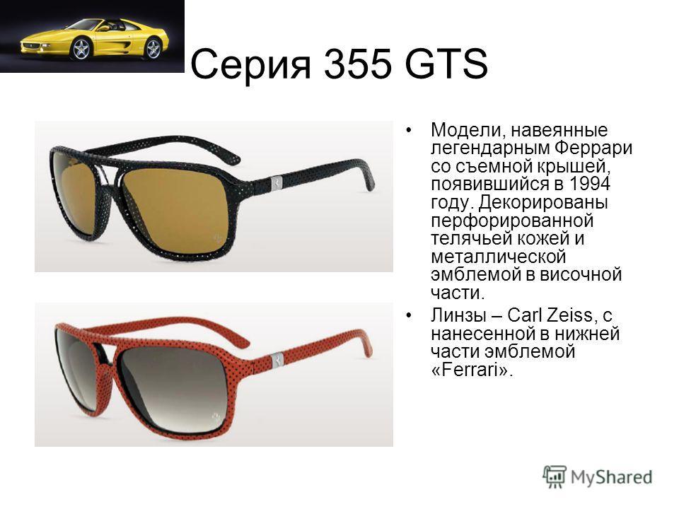 Серия 355 GTS Модели, навеянные легендарным Феррари со съемной крышей, появившийся в 1994 году. Декорированы перфорированной телячьей кожей и металлической эмблемой в височной части. Линзы – Carl Zeiss, с нанесенной в нижней части эмблемой «Ferrari».