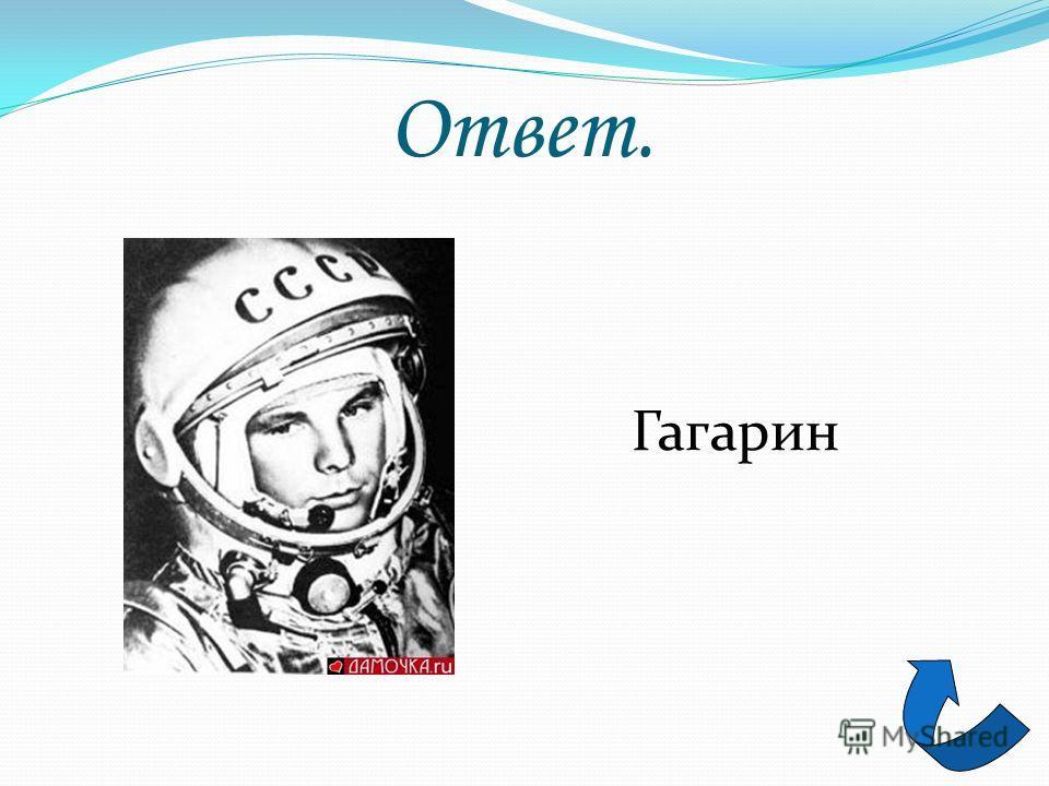 Загадка 3 Космонавт наш первый был, Был для всех примером, Веселый, смелый парень. Фамилия его...