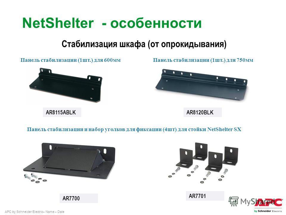 APC by Schneider Electric– Name – Date Стабилизация шкафа (от опрокидывания) AR8115ABLK Панель стабилизации (1 шт.) для 600 мм Панель стабилизации (1 шт.) для 750 мм AR7700 AR7701 Панель стабилизации и набор уголков для фиксации (4 шт) для стойки Net