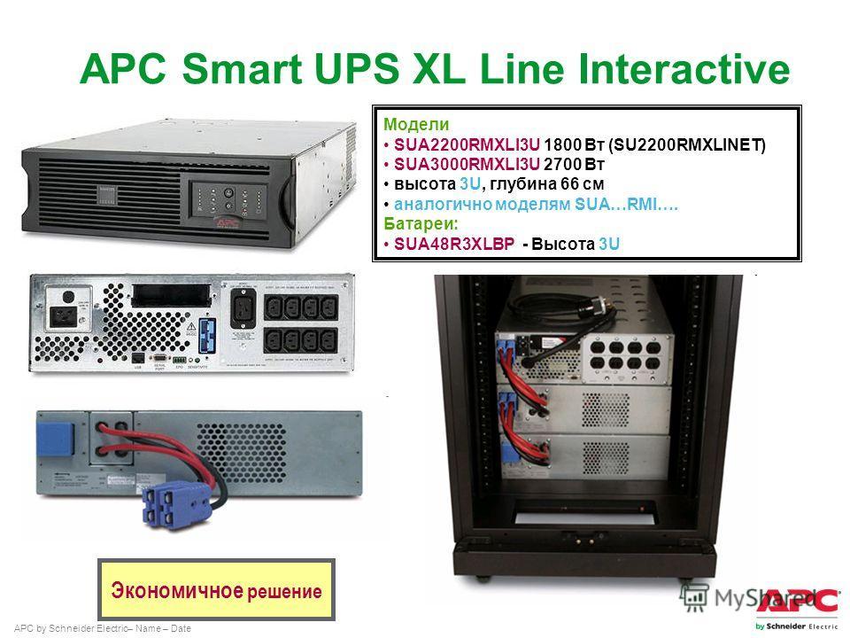 APC by Schneider Electric– Name – Date Модели SUA2200RMXLI3U 1800 Вт (SU2200RMXLINET) SUA3000RMXLI3U 2700 Вт высота 3U, глубина 66 см аналогично моделям SUA…RMI…. Батареи: SUA48R3XLBP - Высота 3U Экономичное решение APC Smart UPS XL Line Interactive