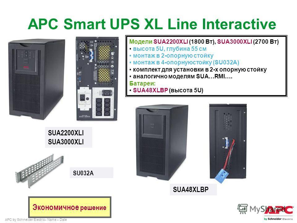 APC by Schneider Electric– Name – Date SUA2200XLI SUA3000XLI Экономичное решение Модели SUA2200XLI (1800 Вт), SUA3000XLI (2700 Вт) высота 5U, глубина 55 см монтаж в 2-опорную стойку монтаж в 4-опорнуюстойку (SU032A) комплект для установки в 2-х опорн