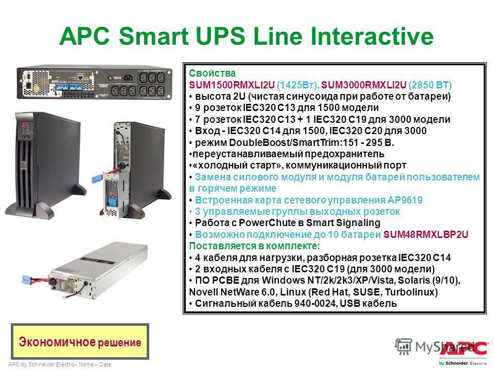 APC by Schneider Electric– Name – Date Экономичное решение Свойства SUM1500RMXLI2U (1425Вт), SUM3000RMXLI2U (2850 ВТ) высота 2U (чистая синусоида при работе от батареи) 9 розеток IEC320 C13 для 1500 модели 7 розеток IEC320 C13 + 1 IEC320 C19 для 3000