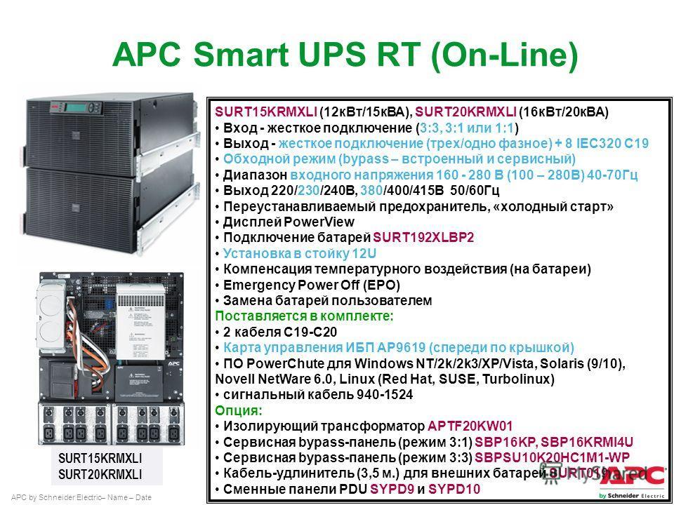 APC by Schneider Electric– Name – Date SURT15KRMXLI (12 к Вт/15 кВА), SURT20KRMXLI (16 к Вт/20 кВА) Вход - жесткое подключение (3:3, 3:1 или 1:1) Выход - жесткое подключение (трех/одно фазное) + 8 IEC320 C19 Обходной режим (bypass – встроенный и серв