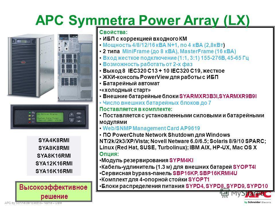 APC by Schneider Electric– Name – Date Свойства: ИБП с коррекцией входного КМ Мощность 4/8/12/16 кВА N+1, по 4 кВА (2,8 к Вт) 2 типа MiniFrame (до 8 кВА), MasterFrame (16 кВА) Вход жесткое подключение (1:1, 3:1) 155-276В, 45-65 Гц Возможность работат