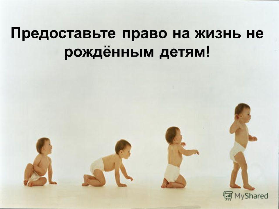 Предоставьте право на жизнь не рождённым детям!