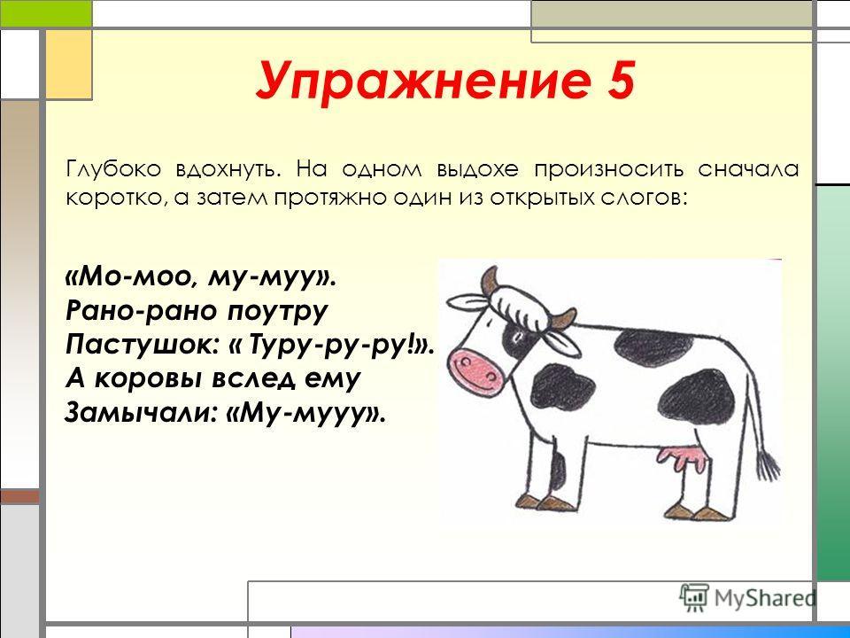 Упражнение 5 Глубоко вдохнуть. На одном выдохе произносить сначала коротко, а затем протяжно один из открытых слогов: «Мо-мо, му-му». Рано-рано поутру Пастушок: « Туру-ру-ру!». А коровы вслед ему Замычали: «Му-мууу».