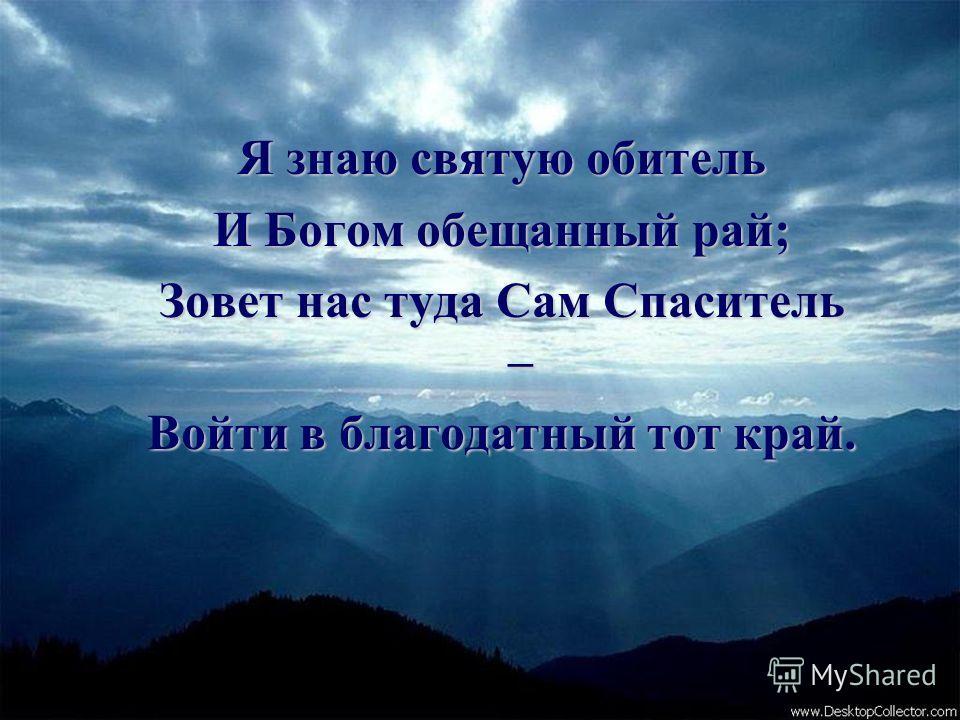 Я знаю святую обитель И Богом обещанный рай; Зовет нас туда Сам Спаситель – Войти в благодатный тот край.