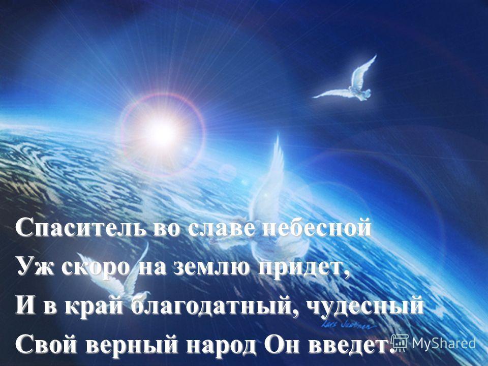 Спаситель во славе небесной Уж скоро на землю придет, И в край благодатный, чудесный Свой верный народ Он введет.