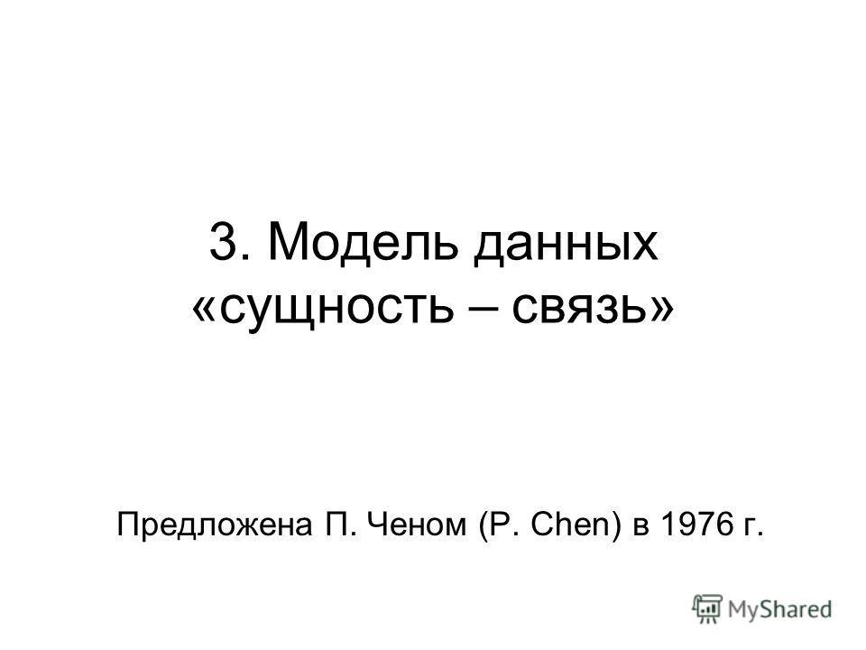 3. Модель данных «сущность – связь» Предложена П. Ченом (P. Chen) в 1976 г.