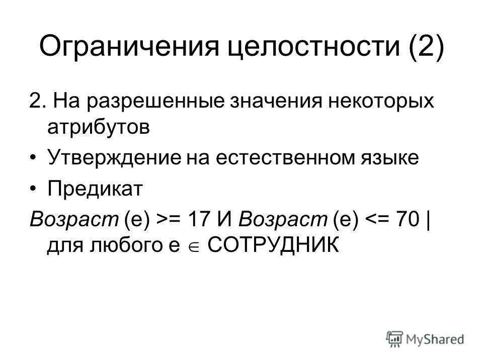 Ограничения целостности (2) 2. На разрешенные значения некоторых атрибутов Утверждение на естественном языке Предикат Возраст (е) >= 17 И Возраст (e)