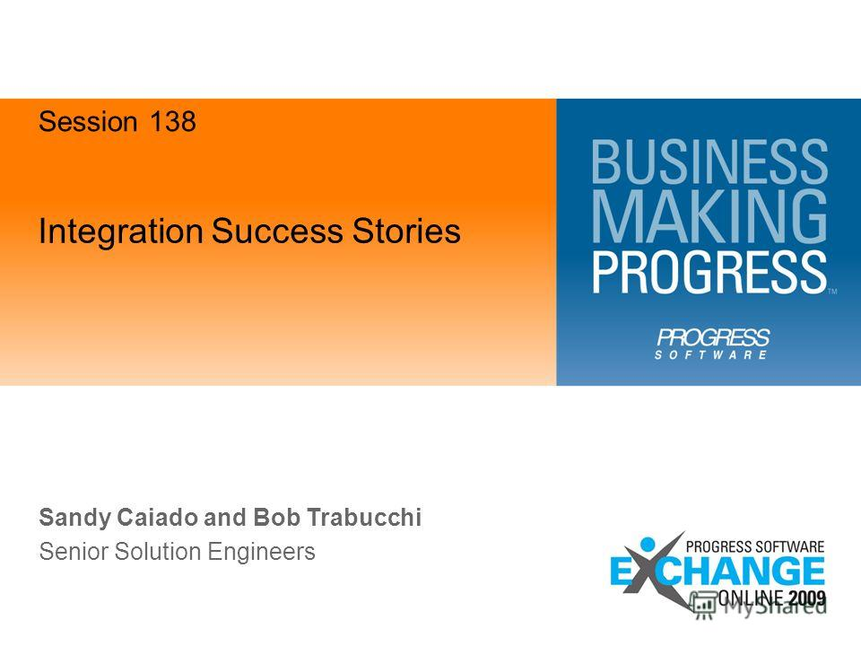 Integration Success Stories Sandy Caiado and Bob Trabucchi Senior Solution Engineers Session 138