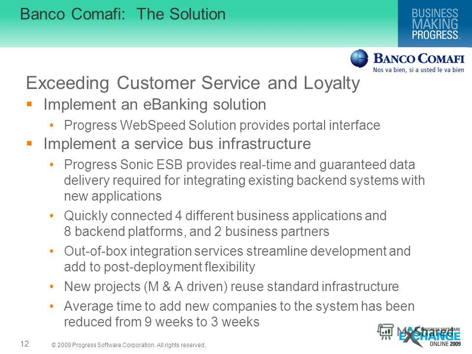 © 2009 Progress Software Corporation. All rights reserved. Banco Comafi: The Solution Exceeding Customer Service and Loyalty Implement an eBanking solution Progress WebSpeed Solution provides portal interface Implement a service bus infrastructure Pr
