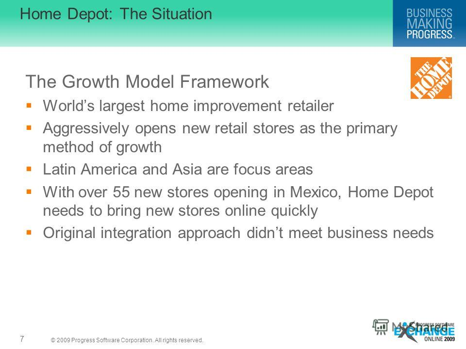 © 2009 Progress Software Corporation. All rights reserved. Home Depot: The Situation The Growth Model Framework Worlds largest home improvement retailer Aggressively opens new retail stores as the primary method of growth Latin America and Asia are f