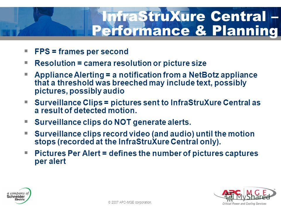 © 2007 APC-MGE corporation. InfraStruXure Central – Performance & Planning FPS = frames per second Resolution = camera resolution or picture size Appliance Alerting = a notification from a NetBotz appliance that a threshold was breeched may include t