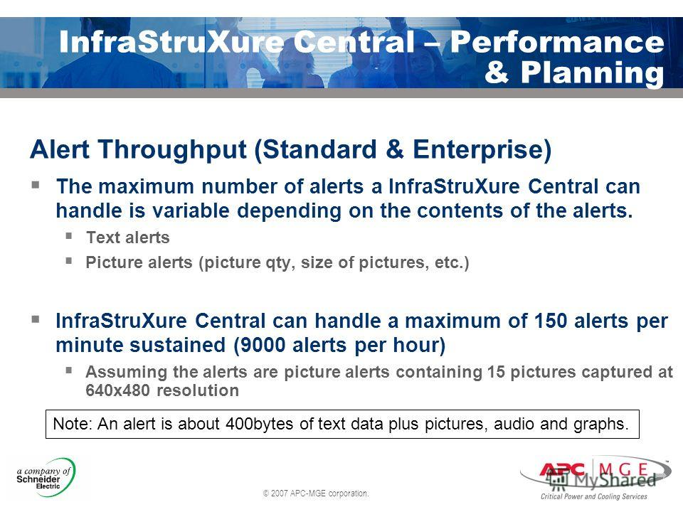 © 2007 APC-MGE corporation. InfraStruXure Central – Performance & Planning Alert Throughput (Standard & Enterprise) The maximum number of alerts a InfraStruXure Central can handle is variable depending on the contents of the alerts. Text alerts Pictu