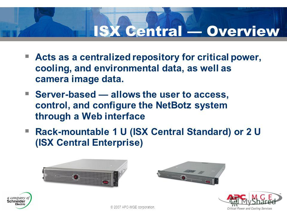 © 2007 APC-MGE corporation. ISX Central Overview Acts as a centralized repository for critical power, cooling, and environmental data, as well as camera image data. Server-based allows the user to access, control, and configure the NetBotz system thr