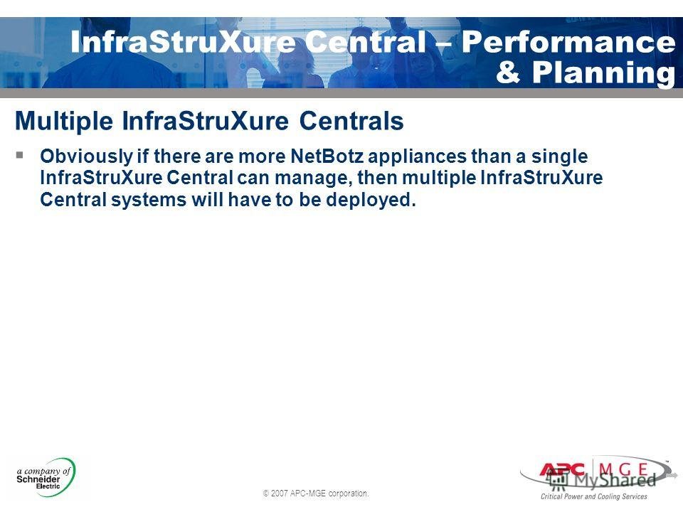 © 2007 APC-MGE corporation. InfraStruXure Central – Performance & Planning Multiple InfraStruXure Centrals Obviously if there are more NetBotz appliances than a single InfraStruXure Central can manage, then multiple InfraStruXure Central systems will