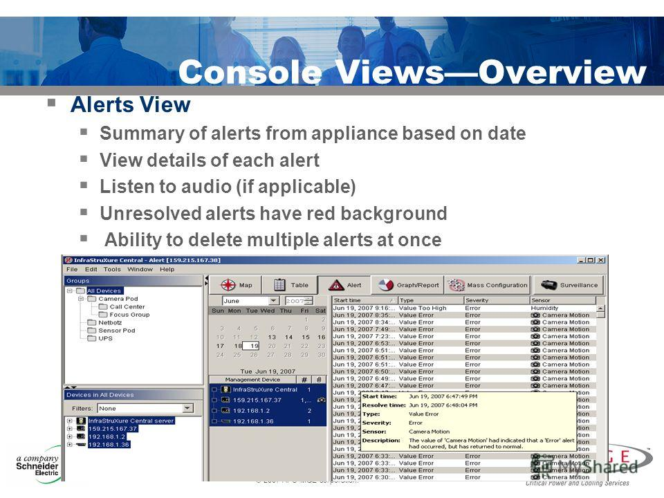 © 2007 APC-MGE corporation. Console ViewsOverview Alerts View Summary of alerts from appliance based on date View details of each alert Listen to audio (if applicable) Unresolved alerts have red background Ability to delete multiple alerts at once