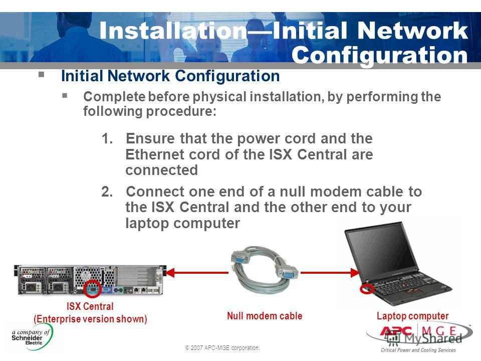 © 2007 APC-MGE corporation. InstallationInitial Network Configuration Initial Network Configuration Complete before physical installation, by performing the following procedure: 1. Ensure that the power cord and the Ethernet cord of the ISX Central a