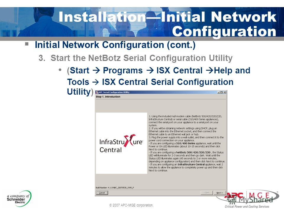 © 2007 APC-MGE corporation. InstallationInitial Network Configuration Initial Network Configuration (cont.) 3. Start the NetBotz Serial Configuration Utility (Start Programs ISX Central Help and Tools ISX Central Serial Configuration Utility)
