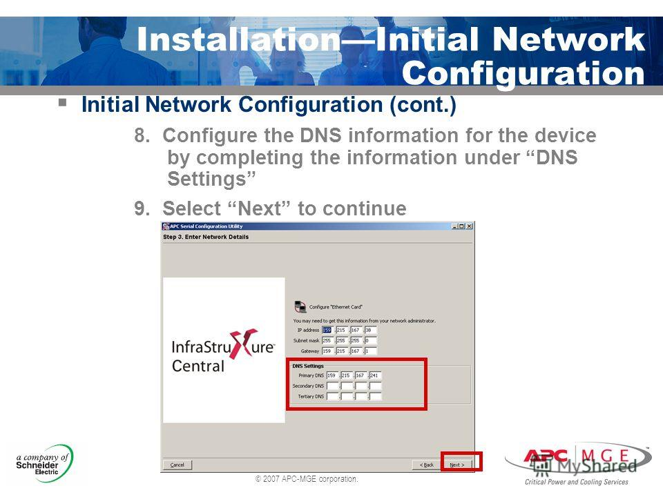 © 2007 APC-MGE corporation. InstallationInitial Network Configuration Initial Network Configuration (cont.) 8. Configure the DNS information for the device by completing the information under DNS Settings 9. Select Next to continue