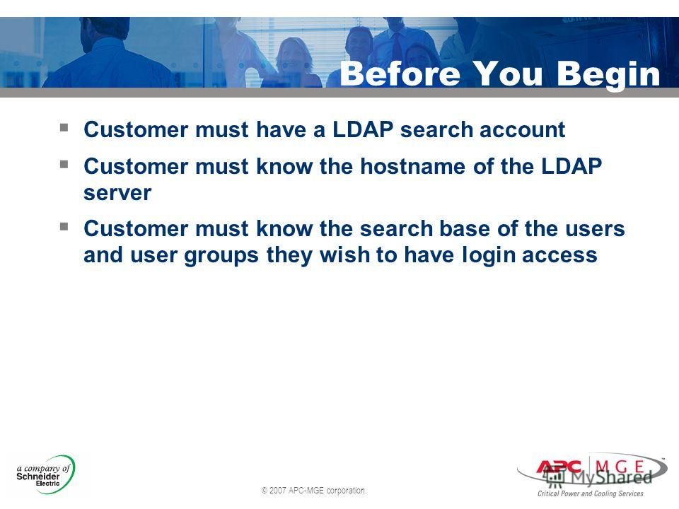© 2007 APC-MGE corporation. Before You Begin Customer must have a LDAP search account Customer must know the hostname of the LDAP server Customer must know the search base of the users and user groups they wish to have login access
