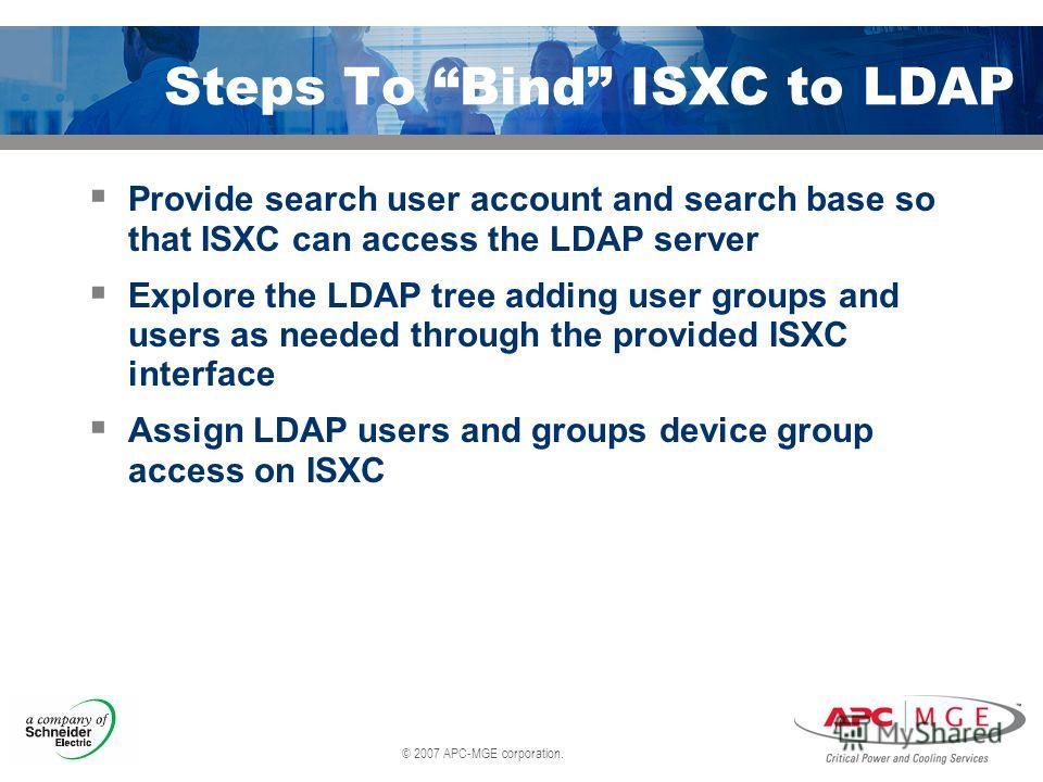 © 2007 APC-MGE corporation. Steps To Bind ISXC to LDAP Provide search user account and search base so that ISXC can access the LDAP server Explore the LDAP tree adding user groups and users as needed through the provided ISXC interface Assign LDAP us