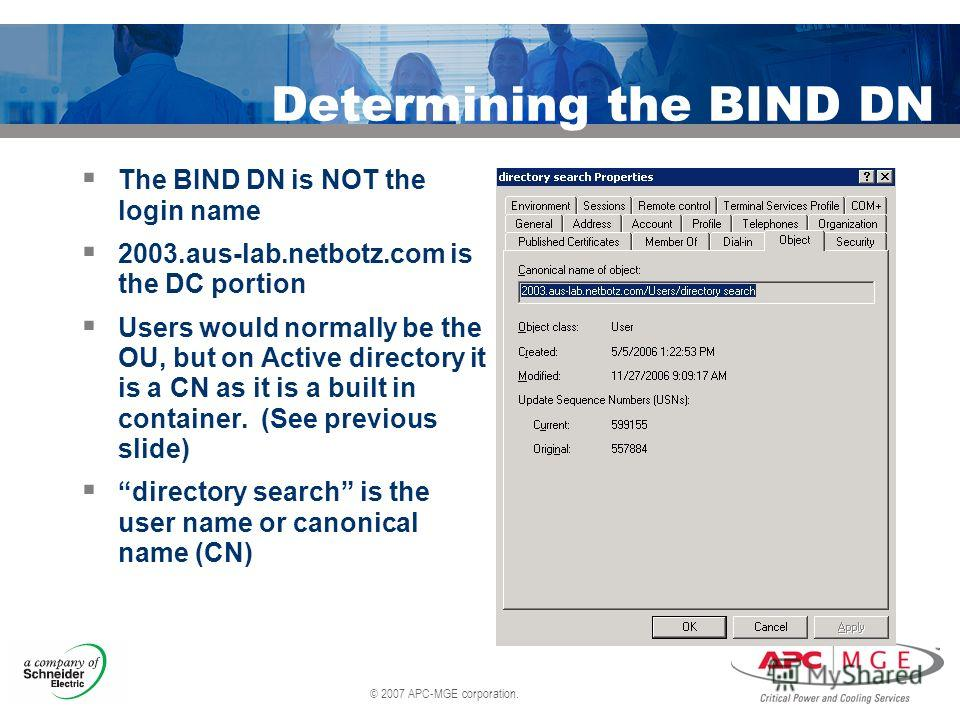 © 2007 APC-MGE corporation. Determining the BIND DN The BIND DN is NOT the login name 2003.aus-lab.netbotz.com is the DC portion Users would normally be the OU, but on Active directory it is a CN as it is a built in container. (See previous slide) di